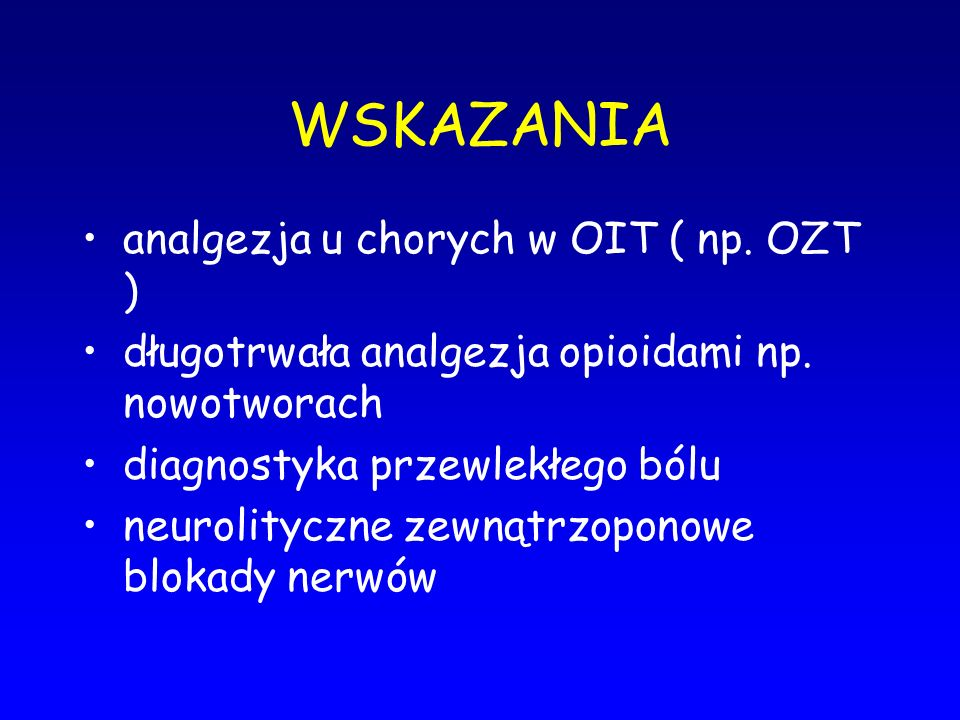 WSKAZANIA analgezja u chorych w OIT ( np. OZT ) długotrwała analgezja opioidami np. nowotworach diagnostyka przewlekłego bólu neurolityczne zewnątrzop