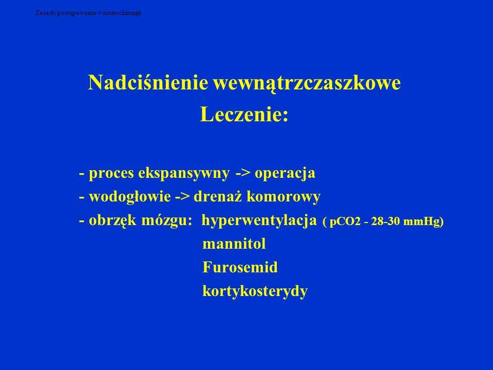 Zasady postępowania w neurochirurgii Nadciśnienie wewnątrzczaszkowe Leczenie: - proces ekspansywny -> operacja - wodogłowie -> drenaż komorowy - obrzęk mózgu: hyperwentylacja ( pCO2 - 28-30 mmHg) mannitol Furosemid kortykosterydy