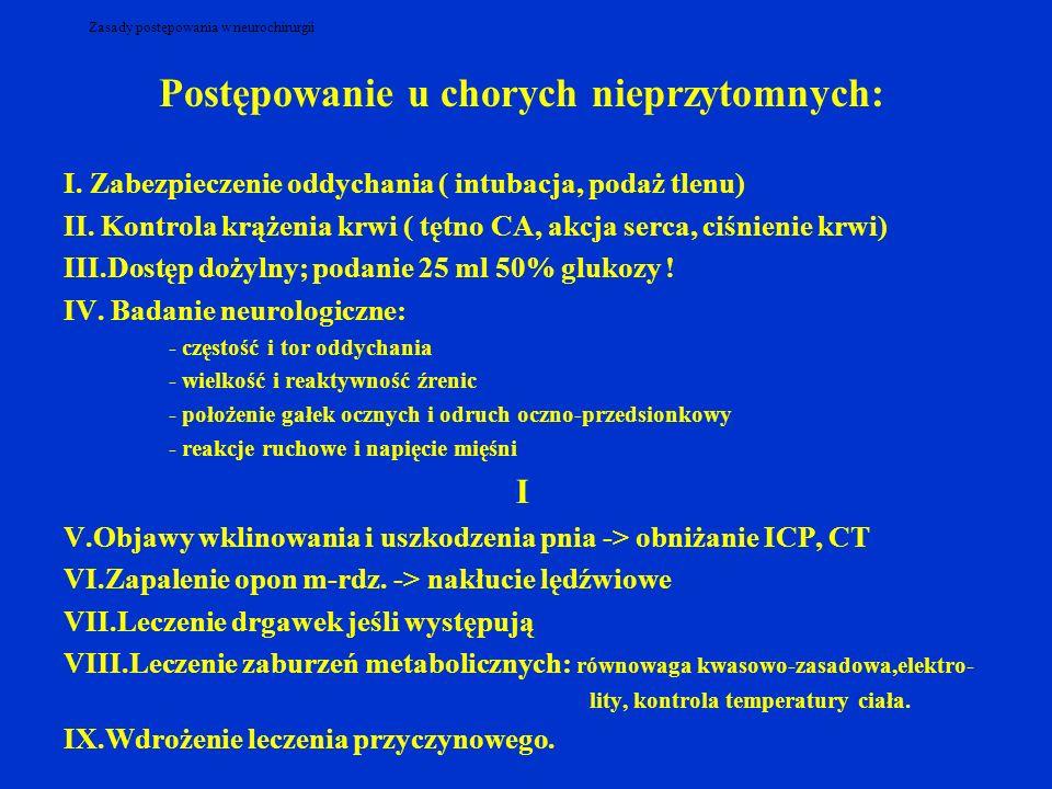 Zasady postępowania w neurochirurgii Postępowanie u chorych nieprzytomnych: I. Zabezpieczenie oddychania ( intubacja, podaż tlenu) II. Kontrola krążen