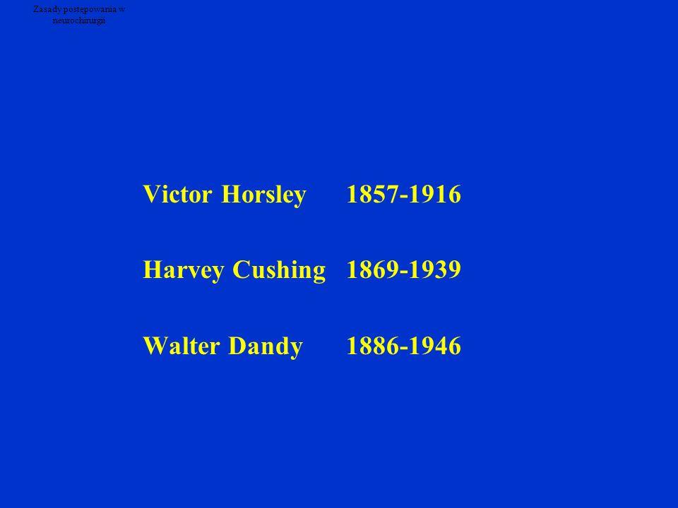Zasady postępowania w neurochirurgii Victor Horsley1857-1916 Harvey Cushing1869-1939 Walter Dandy1886-1946