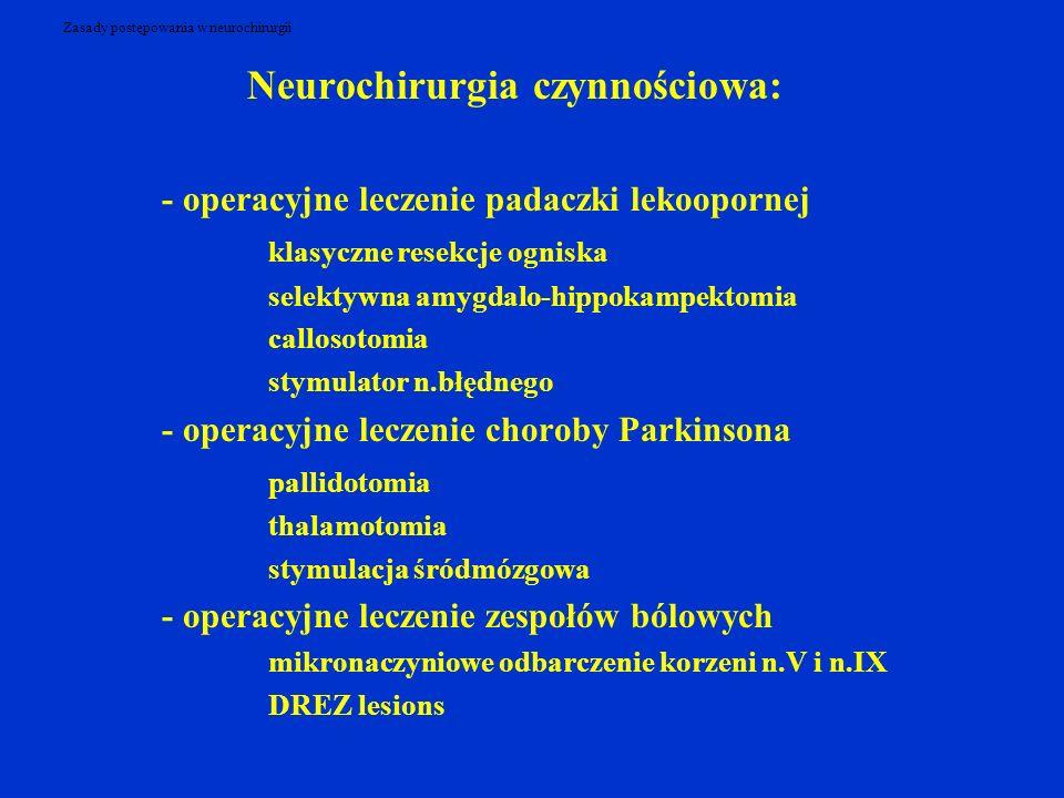 Zasady postępowania w neurochirurgii Neurochirurgia czynnościowa: - operacyjne leczenie padaczki lekoopornej klasyczne resekcje ogniska selektywna amygdalo-hippokampektomia callosotomia stymulator n.błędnego - operacyjne leczenie choroby Parkinsona pallidotomia thalamotomia stymulacja śródmózgowa - operacyjne leczenie zespołów bólowych mikronaczyniowe odbarczenie korzeni n.V i n.IX DREZ lesions