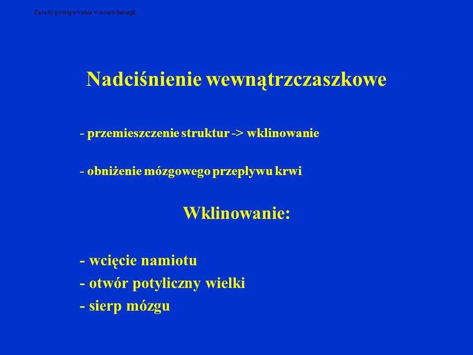 Zasady postępowania w neurochirurgii Nadciśnienie wewnątrzczaszkowe - przemieszczenie struktur -> wklinowanie - obniżenie mózgowego przepływu krwi Wkl