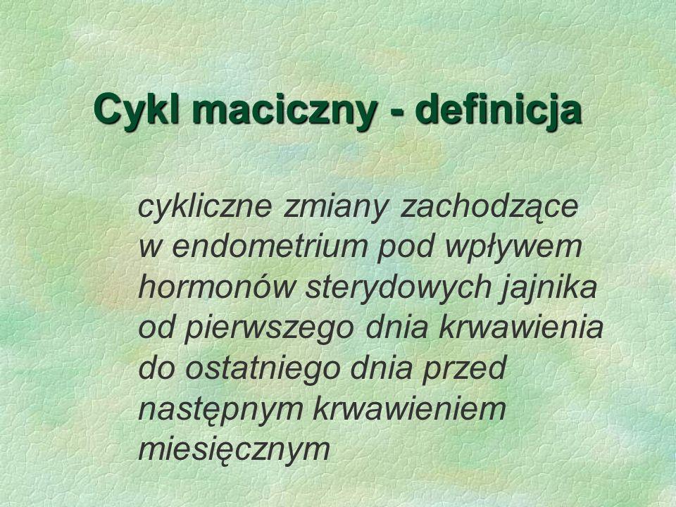Cykl maciczny - definicja cykliczne zmiany zachodzące w endometrium pod wpływem hormonów sterydowych jajnika od pierwszego dnia krwawienia do ostatnie