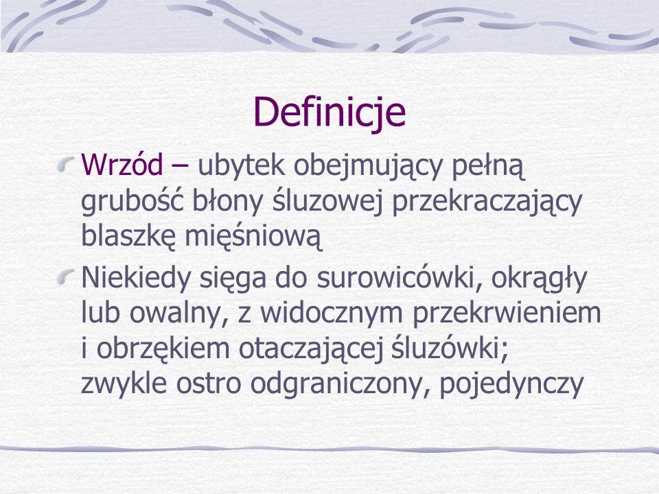 Definicje Wrzód – ubytek obejmujący pełną grubość błony śluzowej przekraczający blaszkę mięśniową Niekiedy sięga do surowicówki, okrągły lub owalny, z widocznym przekrwieniem i obrzękiem otaczającej śluzówki; zwykle ostro odgraniczony, pojedynczy