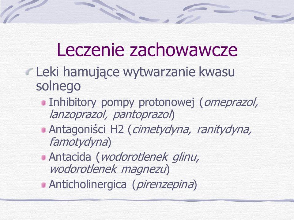 Leczenie zachowawcze Leki hamujące wytwarzanie kwasu solnego Inhibitory pompy protonowej (omeprazol, lanzoprazol, pantoprazol) Antagoniści H2 (cimetydyna, ranitydyna, famotydyna) Antacida (wodorotlenek glinu, wodorotlenek magnezu) Anticholinergica (pirenzepina)