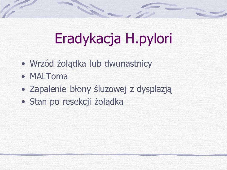 Eradykacja H.pylori Wrzód żołądka lub dwunastnicy MALToma Zapalenie błony śluzowej z dysplazją Stan po resekcji żołądka