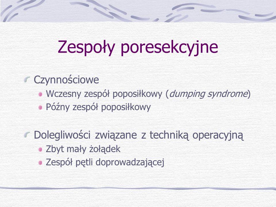 Zespoły poresekcyjne Czynnościowe Wczesny zespół poposiłkowy (dumping syndrome) Późny zespół poposiłkowy Dolegliwości związane z techniką operacyjną Zbyt mały żołądek Zespół pętli doprowadzającej