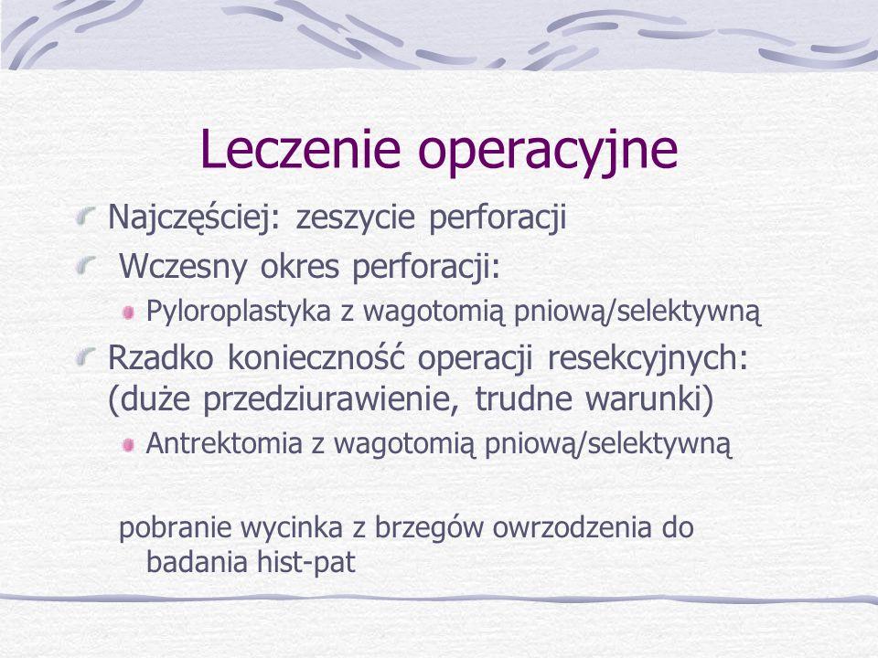 Najczęściej: zeszycie perforacji Wczesny okres perforacji: Pyloroplastyka z wagotomią pniową/selektywną Rzadko konieczność operacji resekcyjnych: (duże przedziurawienie, trudne warunki) Antrektomia z wagotomią pniową/selektywną pobranie wycinka z brzegów owrzodzenia do badania hist-pat Leczenie operacyjne