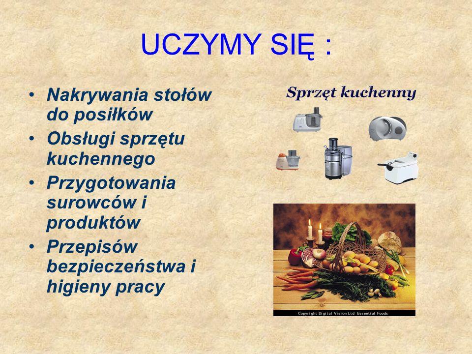 UCZYMY SIĘ : Nakrywania stołów do posiłków Obsługi sprzętu kuchennego Przygotowania surowców i produktów Przepisów bezpieczeństwa i higieny pracy