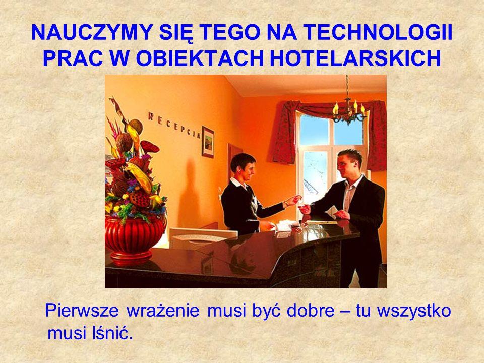 NAUCZYMY SIĘ TEGO NA TECHNOLOGII PRAC W OBIEKTACH HOTELARSKICH Pierwsze wrażenie musi być dobre – tu wszystko musi lśnić.