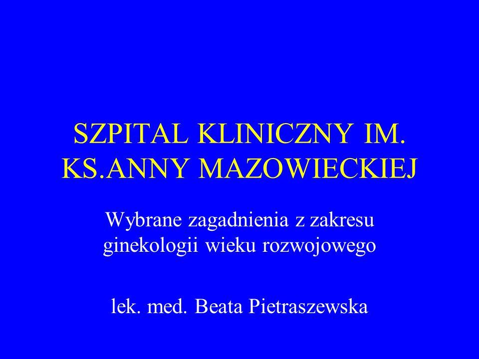 SZPITAL KLINICZNY IM. KS.ANNY MAZOWIECKIEJ Wybrane zagadnienia z zakresu ginekologii wieku rozwojowego lek. med. Beata Pietraszewska