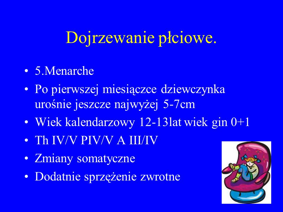 Dojrzewanie płciowe. 5.Menarche Po pierwszej miesiączce dziewczynka urośnie jeszcze najwyżej 5-7cm Wiek kalendarzowy 12-13lat wiek gin 0+1 Th IV/V PIV