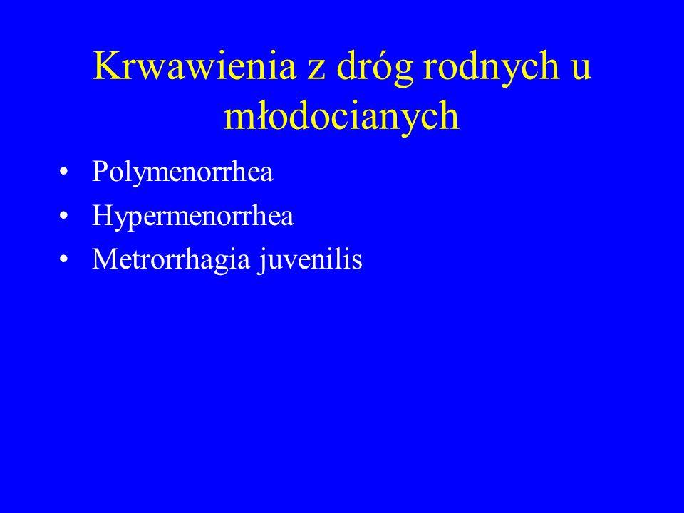 Krwawienia z dróg rodnych u młodocianych Polymenorrhea Hypermenorrhea Metrorrhagia juvenilis
