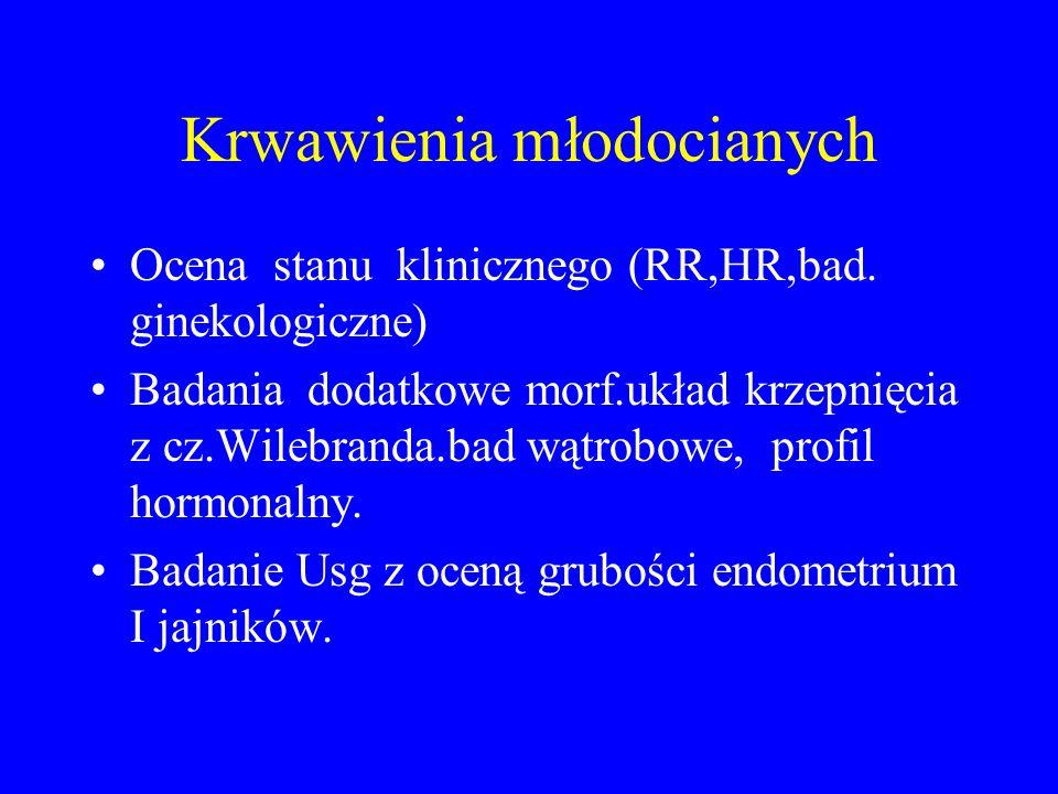 Krwawienia młodocianych Ocena stanu klinicznego (RR,HR,bad. ginekologiczne) Badania dodatkowe morf.układ krzepnięcia z cz.Wilebranda.bad wątrobowe, pr