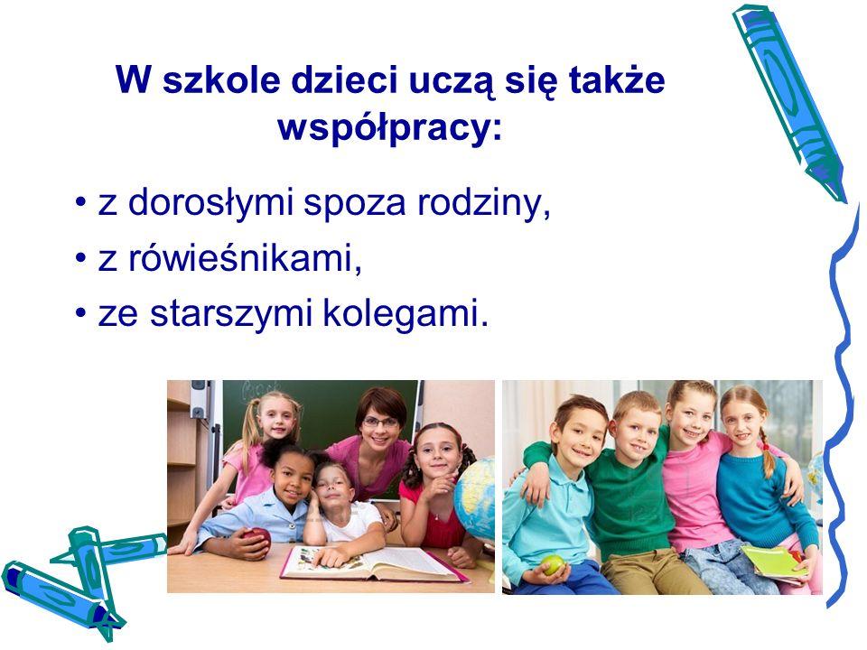 W szkole dzieci uczą się także współpracy: z dorosłymi spoza rodziny, z rówieśnikami, ze starszymi kolegami.