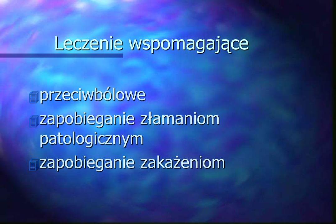 Leczenie wspomagające 4 przeciwbólowe 4 zapobieganie złamaniom patologicznym 4 zapobieganie zakażeniom