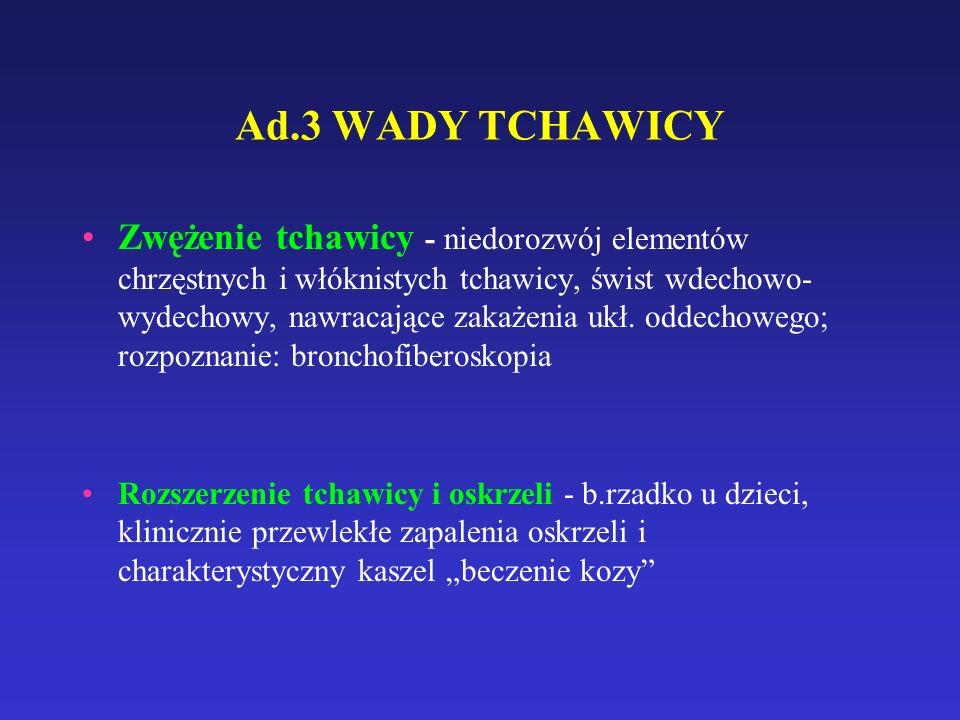 Ad.3 WADY TCHAWICY Zwężenie tchawicy - niedorozwój elementów chrzęstnych i włóknistych tchawicy, świst wdechowo- wydechowy, nawracające zakażenia ukł.