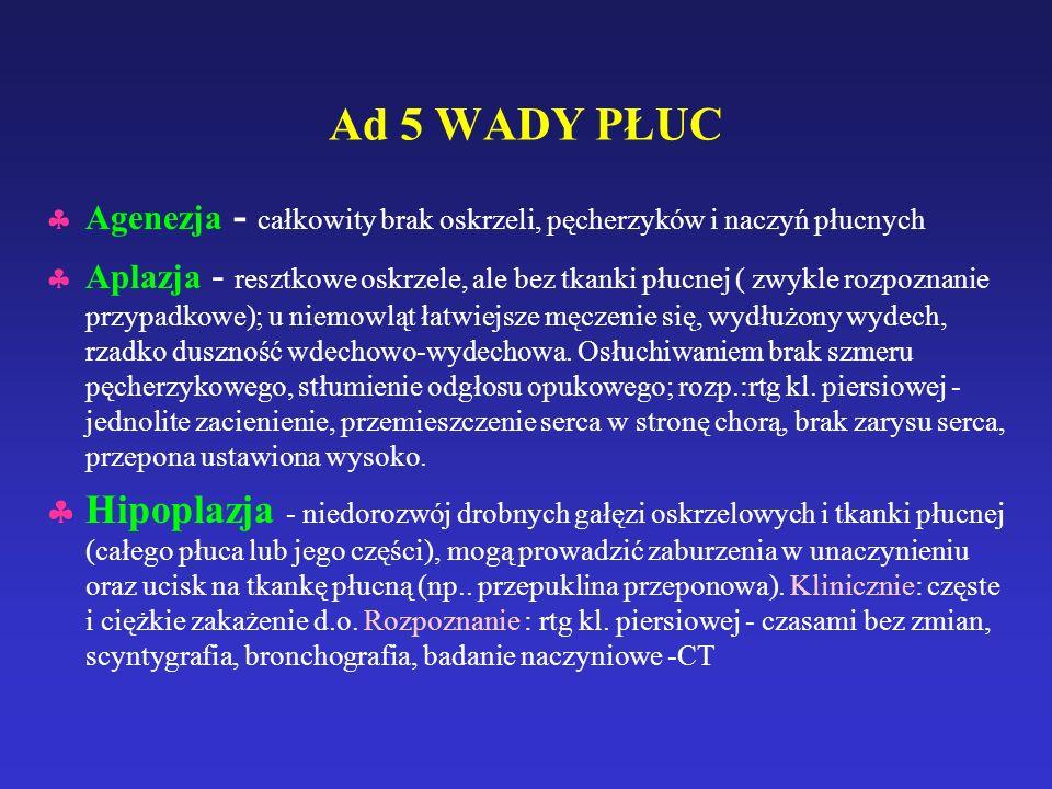 Ad 5 WADY PŁUC  Agenezja - całkowity brak oskrzeli, pęcherzyków i naczyń płucnych  Aplazja - resztkowe oskrzele, ale bez tkanki płucnej ( zwykle rozpoznanie przypadkowe); u niemowląt łatwiejsze męczenie się, wydłużony wydech, rzadko duszność wdechowo-wydechowa.