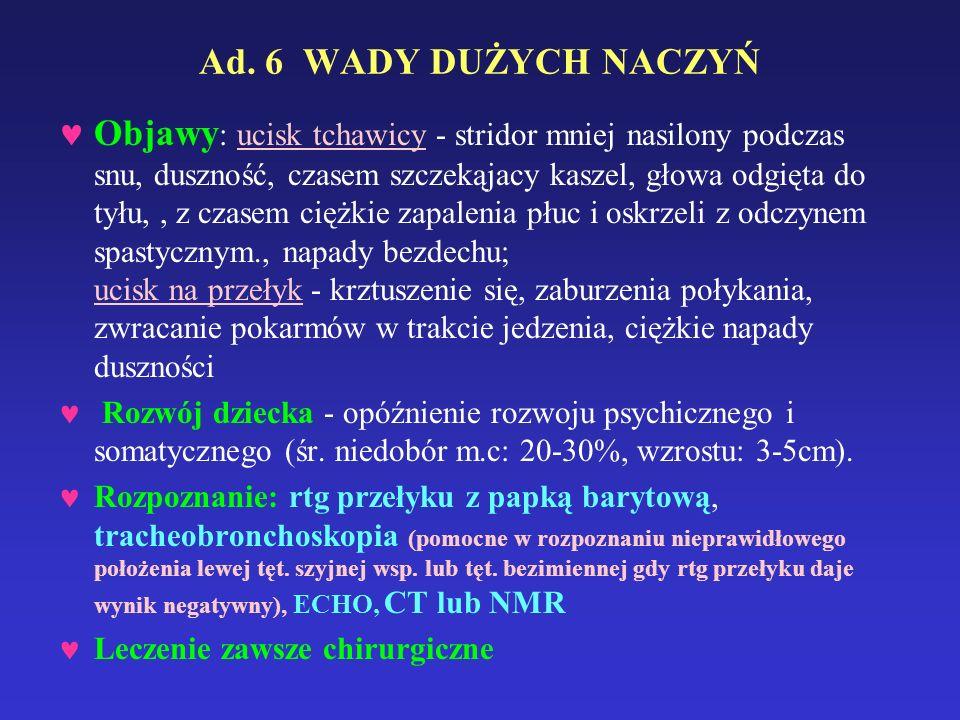 Ad. 6 WADY DUŻYCH NACZYŃ Objawy : ucisk tchawicy - stridor mniej nasilony podczas snu, duszność, czasem szczekąjacy kaszel, głowa odgięta do tyłu,, z