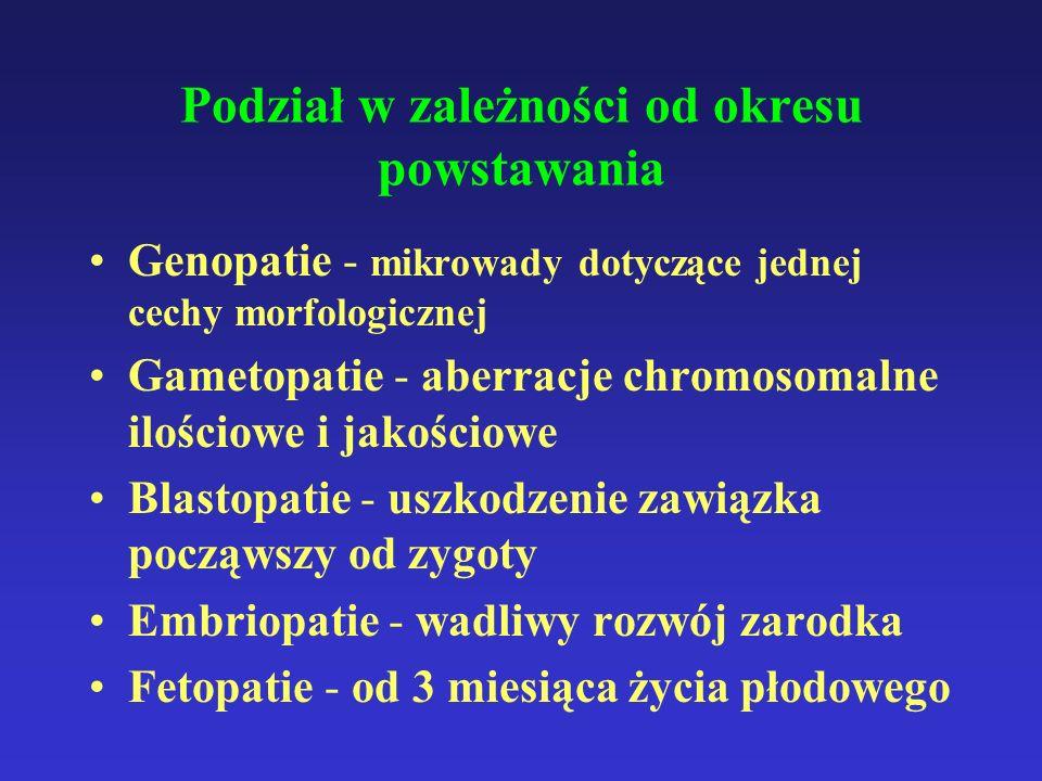 Podział w zależności od okresu powstawania Genopatie - mikrowady dotyczące jednej cechy morfologicznej Gametopatie - aberracje chromosomalne ilościowe i jakościowe Blastopatie - uszkodzenie zawiązka począwszy od zygoty Embriopatie - wadliwy rozwój zarodka Fetopatie - od 3 miesiąca życia płodowego