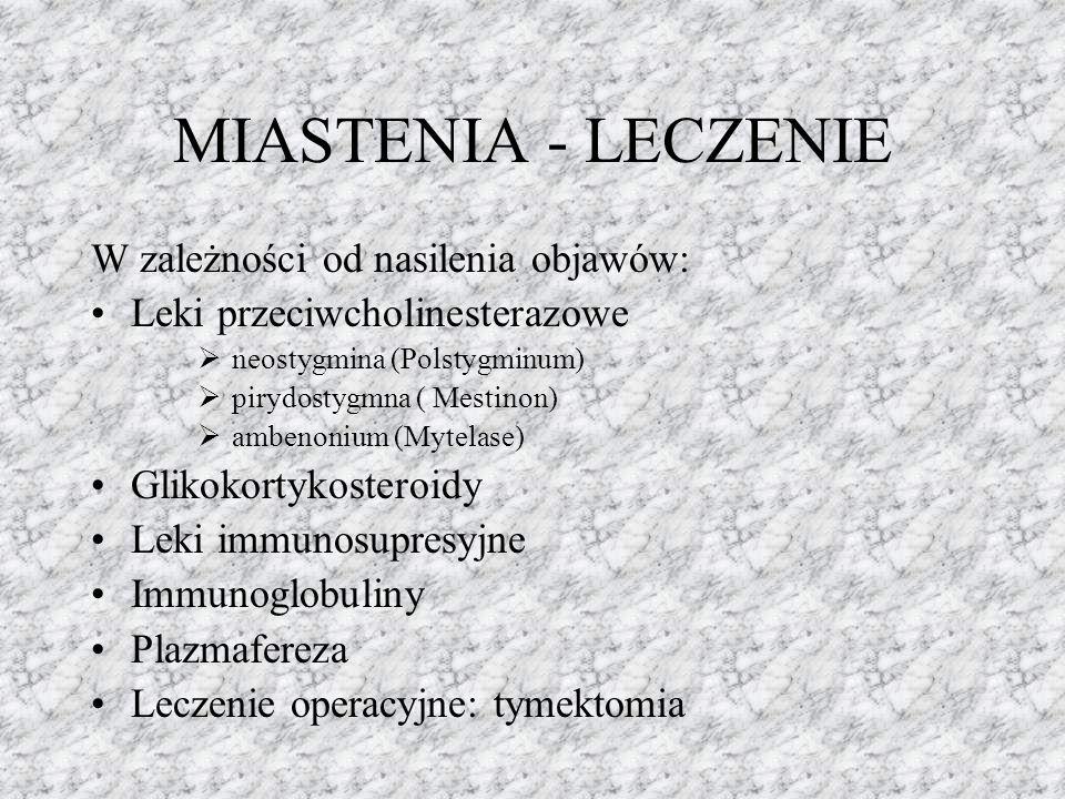 MIASTENIA - LECZENIE W zależności od nasilenia objawów: Leki przeciwcholinesterazowe  neostygmina (Polstygminum)  pirydostygmna ( Mestinon)  ambeno