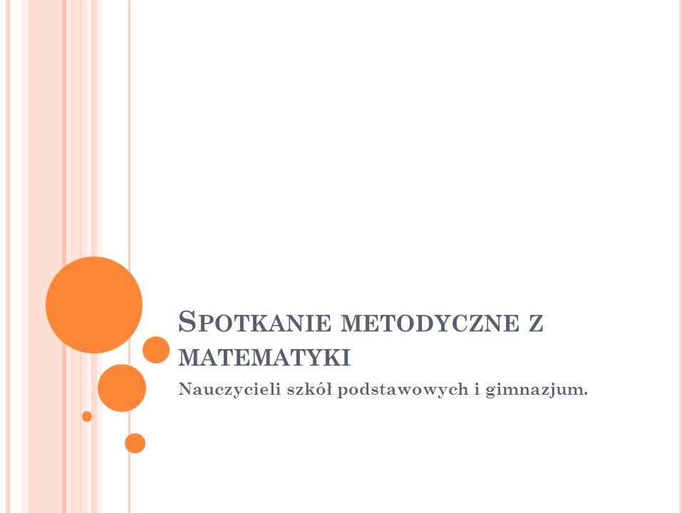 S POTKANIE METODYCZNE Z MATEMATYKI Nauczycieli szkół podstawowych i gimnazjum.