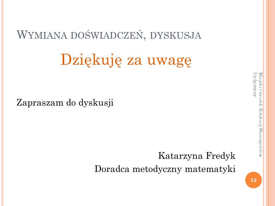 W YMIANA DOŚWIADCZEŃ, DYSKUSJA Dziękuję za uwagę Zapraszam do dyskusji Katarzyna Fredyk Doradca metodyczny matematyki 15 Miejski Osrodek Edukacji Nauczycieli w Bydgoszczy