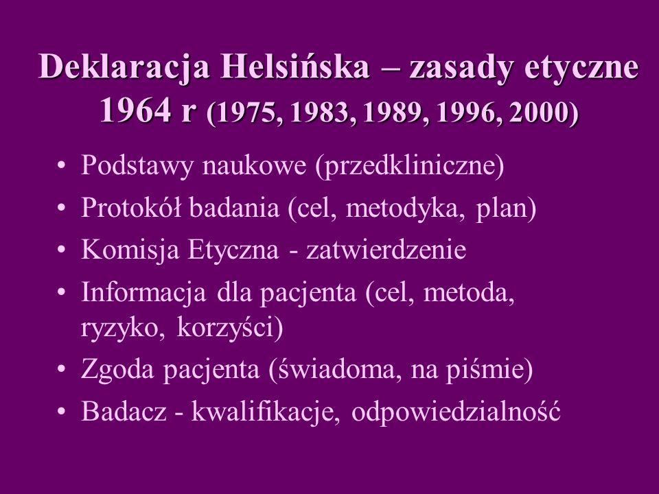 Deklaracja Helsińska – zasady etyczne 1964 r (1975, 1983, 1989, 1996, 2000) Podstawy naukowe (przedkliniczne) Protokół badania (cel, metodyka, plan) Komisja Etyczna - zatwierdzenie Informacja dla pacjenta (cel, metoda, ryzyko, korzyści) Zgoda pacjenta (świadoma, na piśmie) Badacz - kwalifikacje, odpowiedzialność