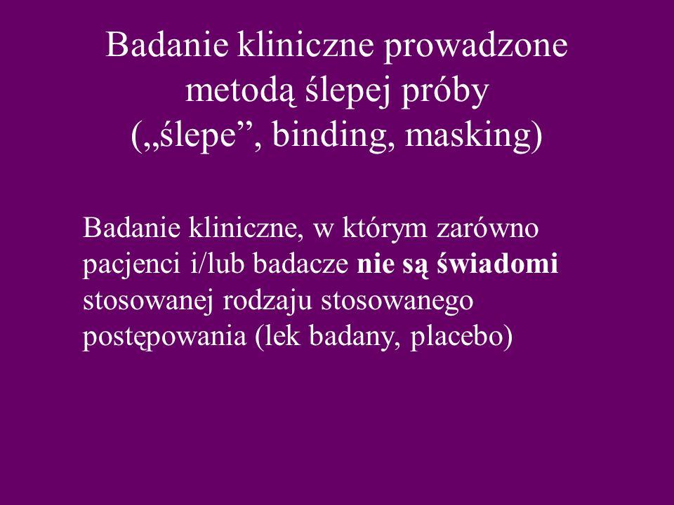 """Badanie kliniczne prowadzone metodą ślepej próby (""""ślepe , binding, masking) Badanie kliniczne, w którym zarówno pacjenci i/lub badacze nie są świadomi stosowanej rodzaju stosowanego postępowania (lek badany, placebo)"""