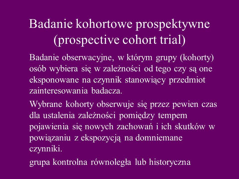 Badanie kohortowe prospektywne (prospective cohort trial) Badanie obserwacyjne, w którym grupy (kohorty) osób wybiera się w zależności od tego czy są one eksponowane na czynnik stanowiący przedmiot zainteresowania badacza.