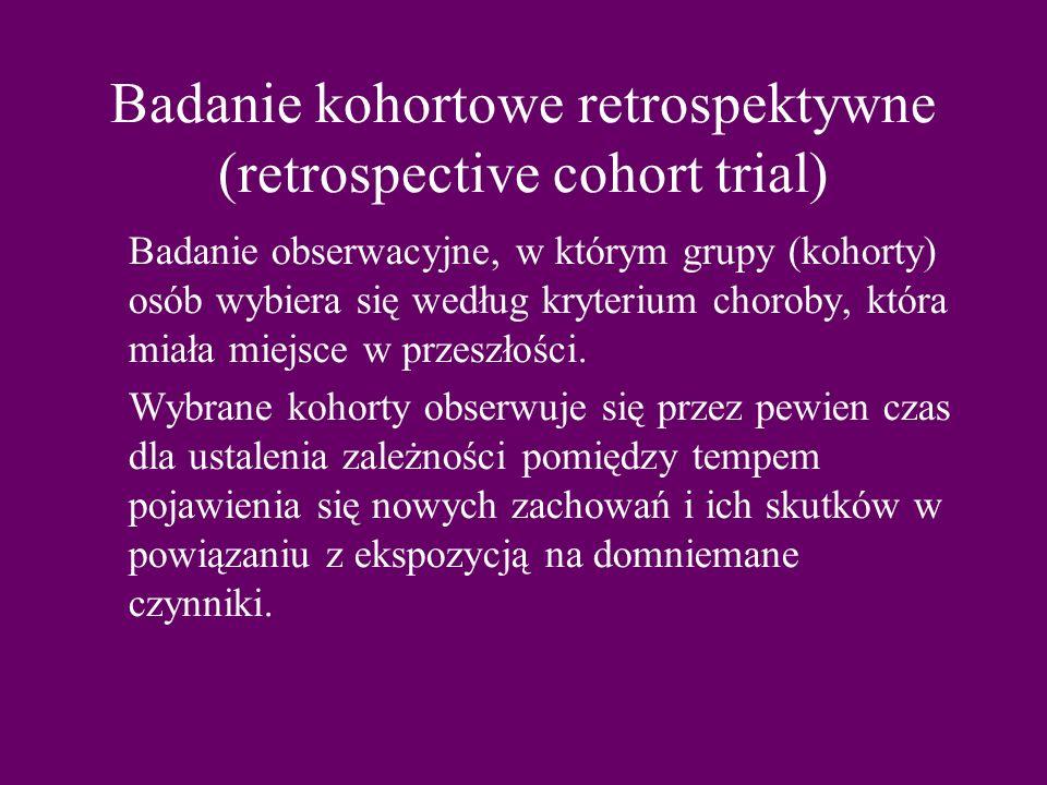 Badanie kohortowe retrospektywne (retrospective cohort trial) Badanie obserwacyjne, w którym grupy (kohorty) osób wybiera się według kryterium choroby, która miała miejsce w przeszłości.
