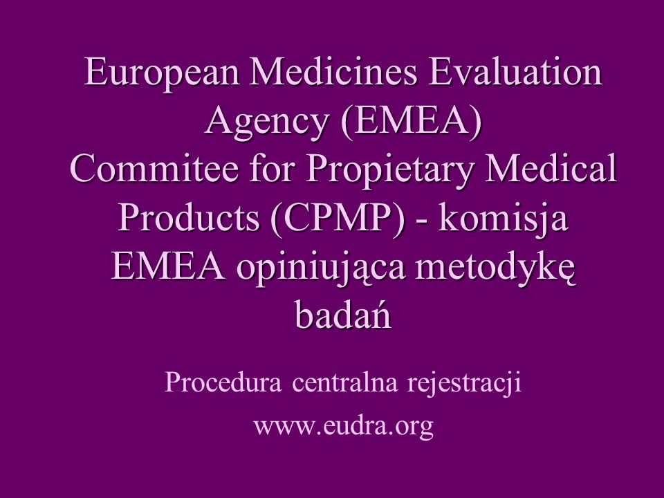 European Medicines Evaluation Agency (EMEA) Commitee for Propietary Medical Products (CPMP) - komisja EMEA opiniująca metodykę badań Procedura central
