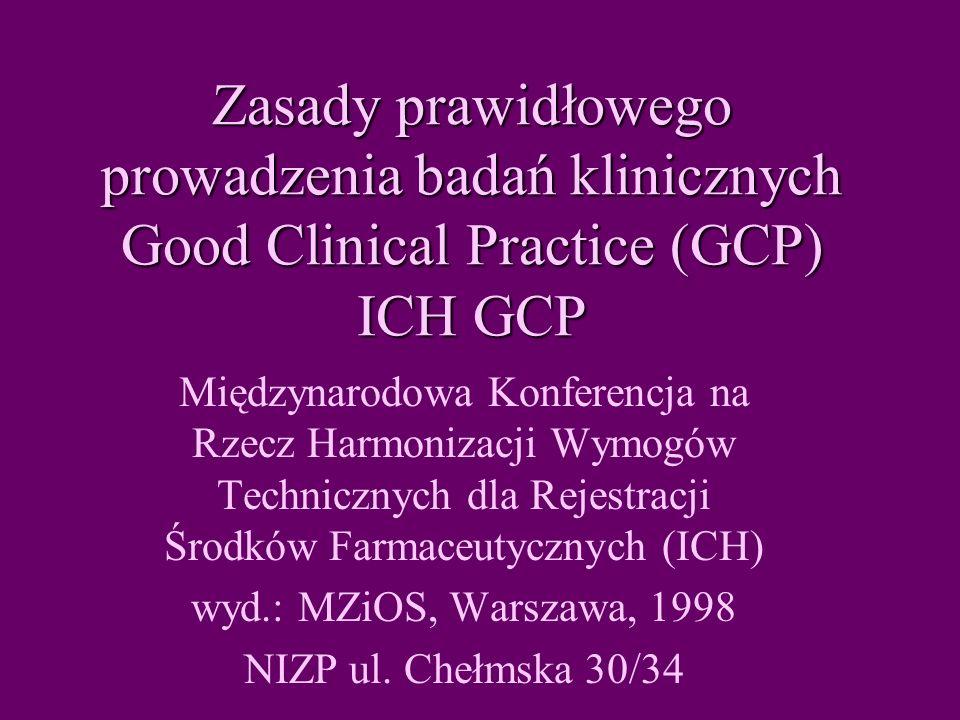 Zasady prawidłowego prowadzenia badań klinicznych Good Clinical Practice (GCP) ICH GCP Międzynarodowa Konferencja na Rzecz Harmonizacji Wymogów Technicznych dla Rejestracji Środków Farmaceutycznych (ICH) wyd.: MZiOS, Warszawa, 1998 NIZP ul.