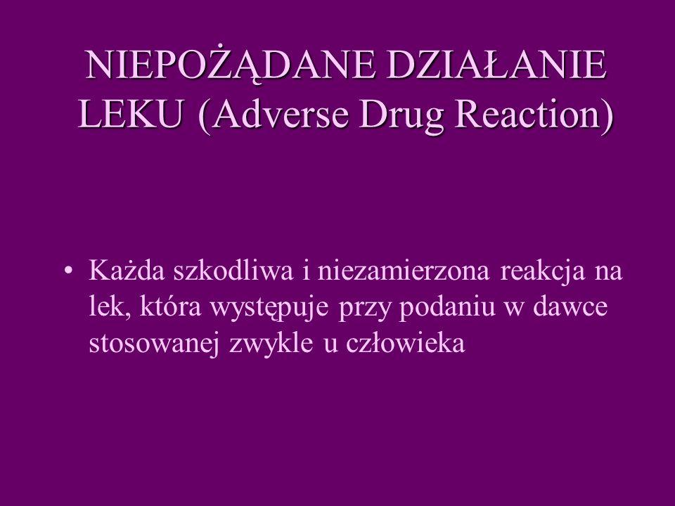 NIEPOŻĄDANE DZIAŁANIE LEKU (Adverse Drug Reaction) Każda szkodliwa i niezamierzona reakcja na lek, która występuje przy podaniu w dawce stosowanej zwykle u człowieka