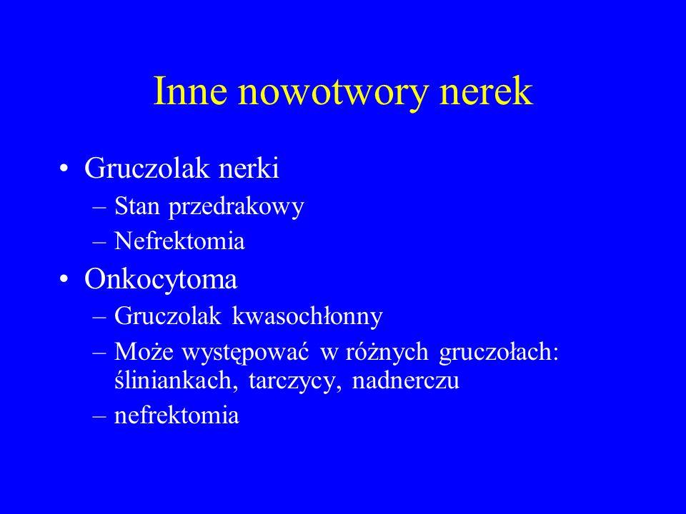 Inne nowotwory nerek Gruczolak nerki –Stan przedrakowy –Nefrektomia Onkocytoma –Gruczolak kwasochłonny –Może występować w różnych gruczołach: śliniankach, tarczycy, nadnerczu –nefrektomia