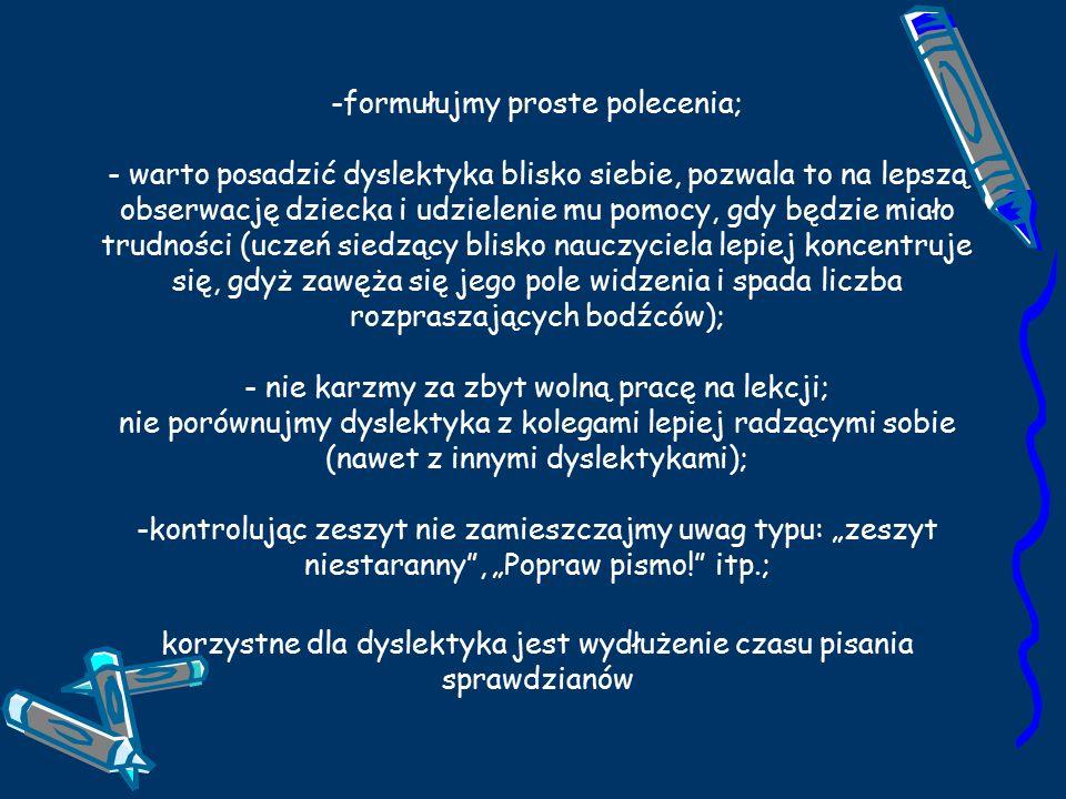 """-formułujmy proste polecenia; - warto posadzić dyslektyka blisko siebie, pozwala to na lepszą obserwację dziecka i udzielenie mu pomocy, gdy będzie miało trudności (uczeń siedzący blisko nauczyciela lepiej koncentruje się, gdyż zawęża się jego pole widzenia i spada liczba rozpraszających bodźców); - nie karzmy za zbyt wolną pracę na lekcji; nie porównujmy dyslektyka z kolegami lepiej radzącymi sobie (nawet z innymi dyslektykami); -kontrolując zeszyt nie zamieszczajmy uwag typu: """"zeszyt niestaranny , """"Popraw pismo! itp.; korzystne dla dyslektyka jest wydłużenie czasu pisania sprawdzianów"""
