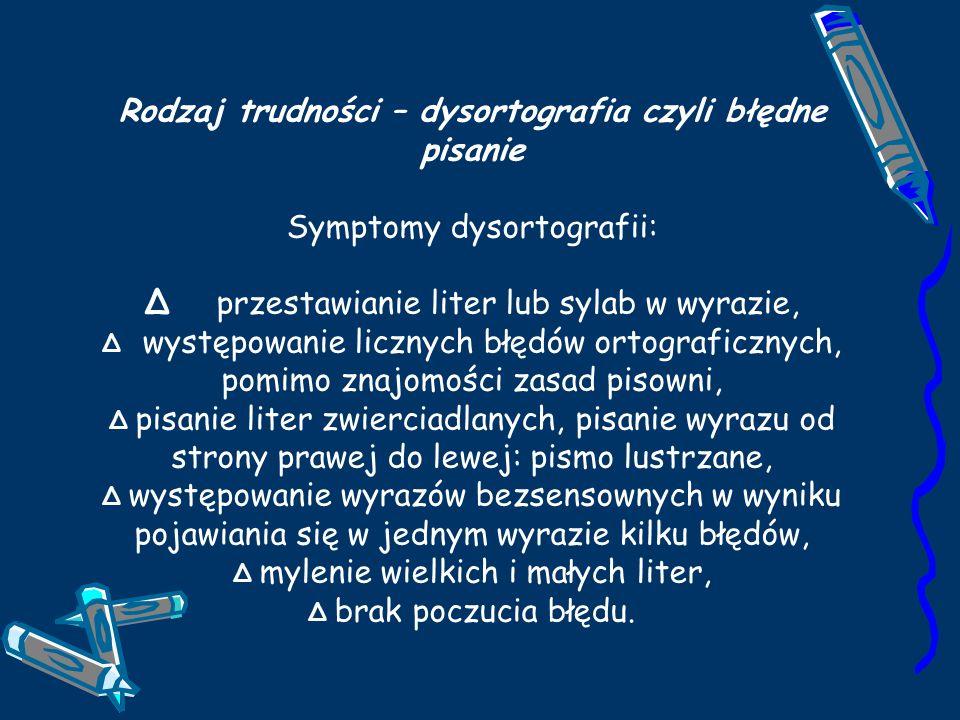 Rodzaj trudności – dysgrafia czyli niski poziom graficzny pisania Symptomy dysgrafii: - nieprawidłowo zagospodarowana przestrzeń w zeszycie, - trudności ze zmieszczeniem się w liniaturze zeszytu, - trudności z kreśleniem kształtu liter - litery mają różne wymiary, są nieproporcjonalne, drżące, nachylone w różnym kierunku, - pismo jest mało czytelne, - nieestetyczny zeszyt (podziurawione kartki, zamazany tekst), - wolne tempo pisania, problem z ukończeniem zadania w wyznaczonym czasie, - łączenie dwóch liter w jedną, - pojawienie się dodatkowych elementów w literze, wyrazie, - brak łączenia liter ze sobą lub wadliwe ich łączenie.