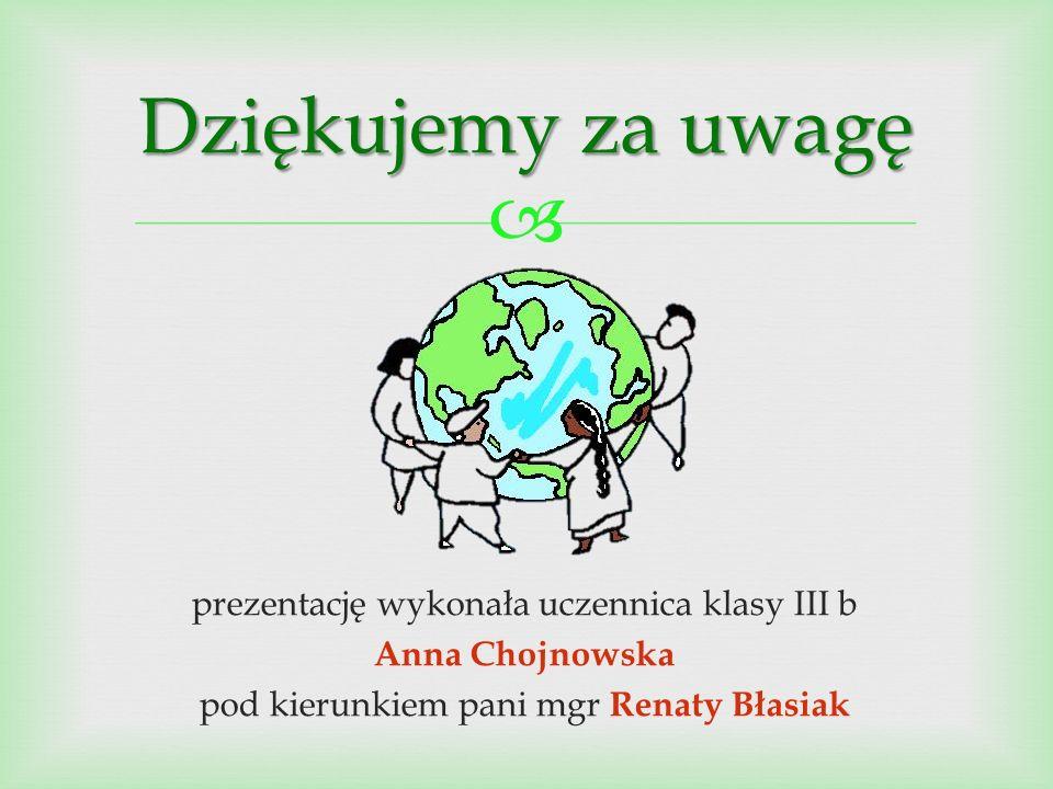  prezentację wykonała uczennica klasy III b Anna Chojnowska pod kierunkiem pani mgr Renaty Błasiak Dziękujemy za uwagę