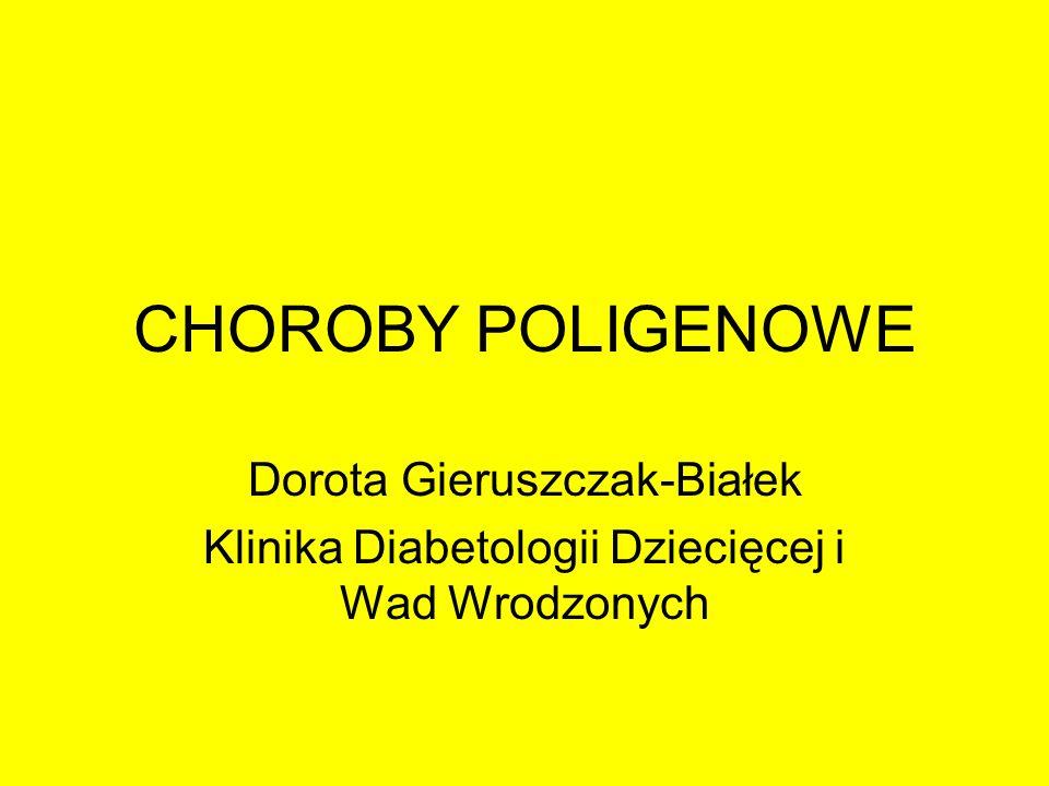 CHOROBY POLIGENOWE Dorota Gieruszczak-Białek Klinika Diabetologii Dziecięcej i Wad Wrodzonych