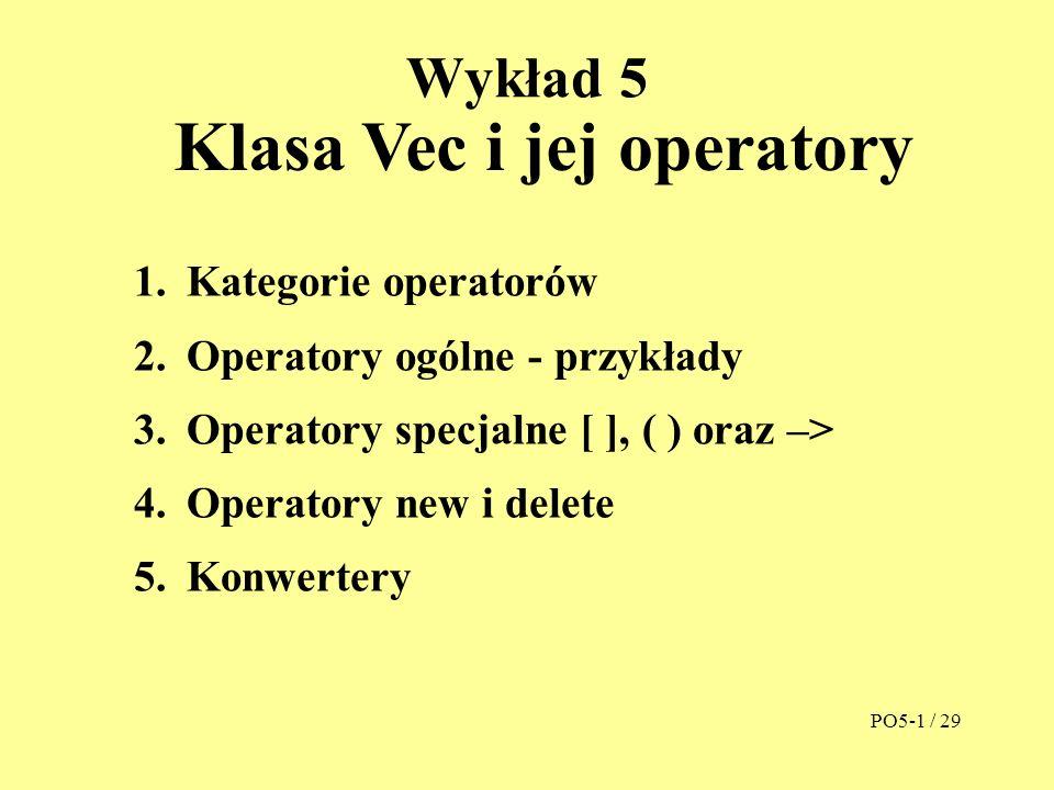 Wykład 5 Klasa Vec i jej operatory 1.Kategorie operatorów 2.Operatory ogólne - przykłady 3.Operatory specjalne [ ], ( ) oraz –> 4.Operatory new i delete 5.Konwertery PO5-1 / 29