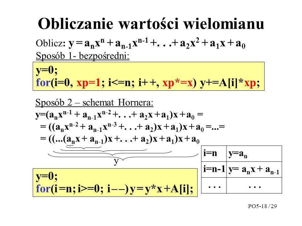 Obliczanie wartości wielomianu Oblicz: y = a n x n + a n-1 x n-1 +...+ a 2 x 2 + a 1 x + a 0 Sposób 1- bezpośredni: y=0; for(i=0, xp=1; i<=n; i+ +, xp*=x) y+=A[i]*xp; Sposób 2 – schemat Hornera: y=(a n x n-1 + a n-1 x n-2 +...+ a 2 x + a 1 )x + a 0 = = ((a n x n-2 + a n-1 x n-3 +...+ a 2 )x + a 1 )x + a 0 =...= = ((...(a n x + a n-1 )x +...+ a 2 )x + a 1 )x + a 0 y y=0; for(i =n; i>=0; i – –) y = y*x +A[i]; i=ny=a n i=n-1y= a n x + a n-1...