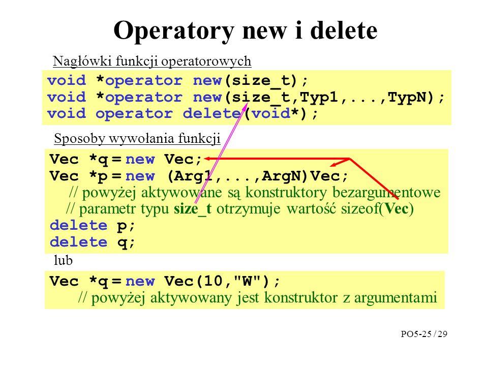 Operatory new i delete void *operator new(size_t); void *operator new(size_t,Typ1,...,TypN); void operator delete(void*); Vec *q = new Vec; Vec *p = new (Arg1,...,ArgN)Vec; // powyżej aktywowane są konstruktory bezargumentowe // parametr typu size_t otrzymuje wartość sizeof(Vec) delete p; delete q; Nagłówki funkcji operatorowych Sposoby wywołania funkcji Vec *q = new Vec(10, W ); // powyżej aktywowany jest konstruktor z argumentami lub PO5-25 / 29