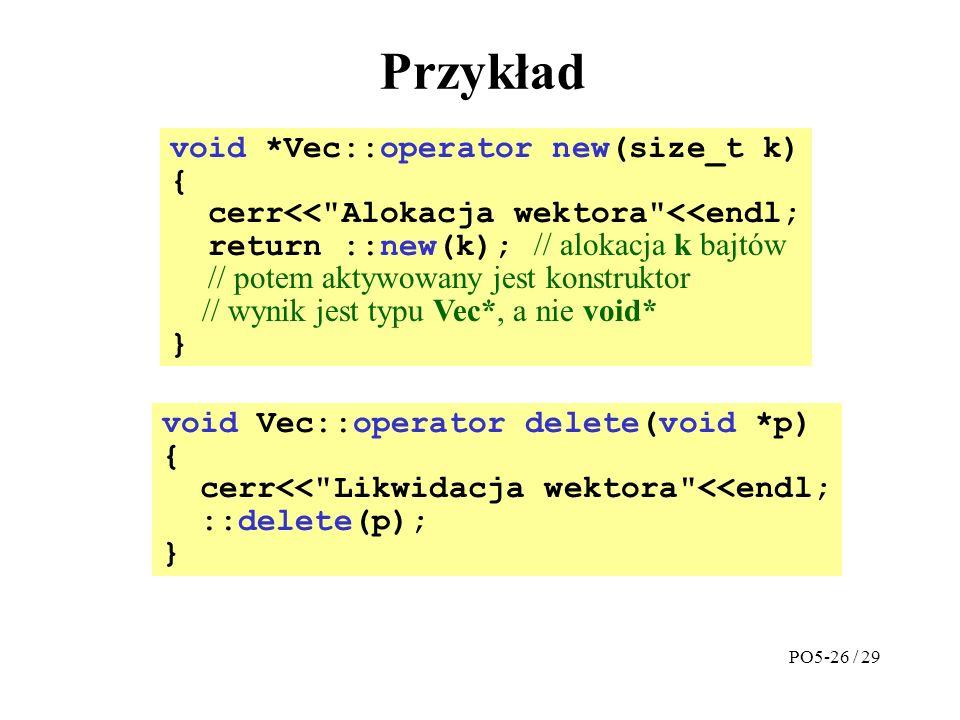 Przykład void *Vec::operator new(size_t k) { cerr<< Alokacja wektora <<endl; return ::new(k); // alokacja k bajtów // potem aktywowany jest konstruktor // wynik jest typu Vec*, a nie void* } void Vec::operator delete(void *p) { cerr<< Likwidacja wektora <<endl; ::delete(p); } PO5-26 / 29