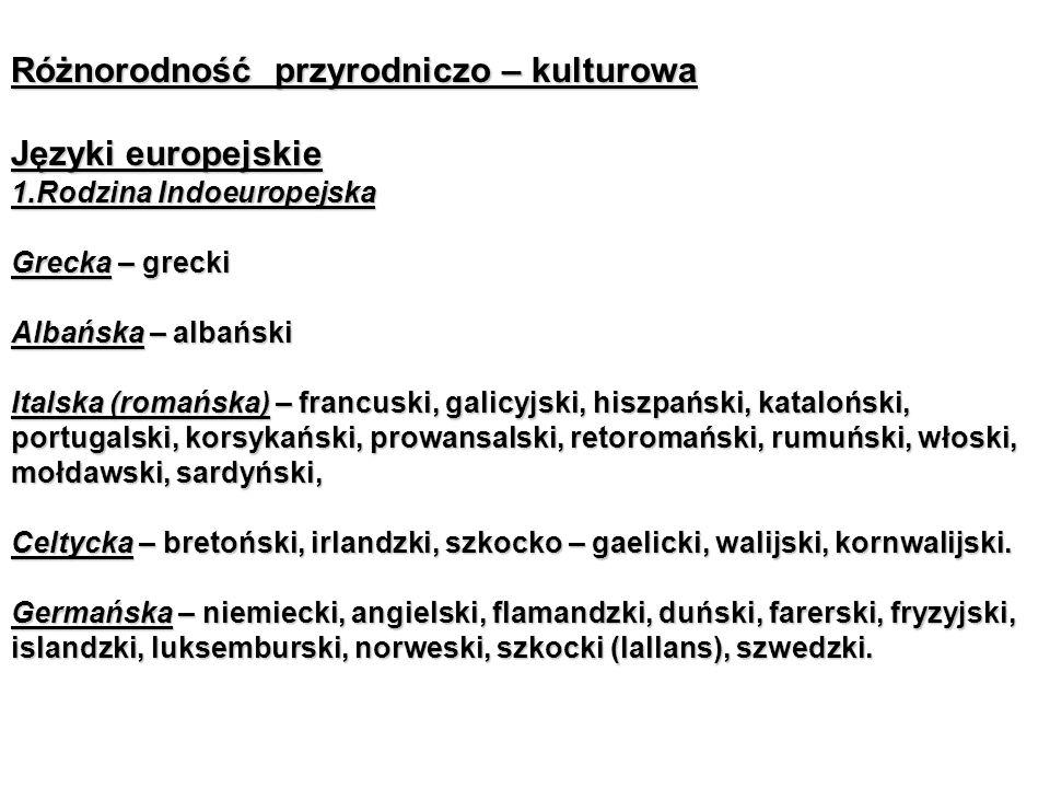 Różnorodność przyrodniczo – kulturowa Języki europejskie 1.Rodzina Indoeuropejska Grecka – grecki Albańska – albański Italska (romańska) – francuski, galicyjski, hiszpański, kataloński, portugalski, korsykański, prowansalski, retoromański, rumuński, włoski, mołdawski, sardyński, Celtycka – bretoński, irlandzki, szkocko – gaelicki, walijski, kornwalijski.