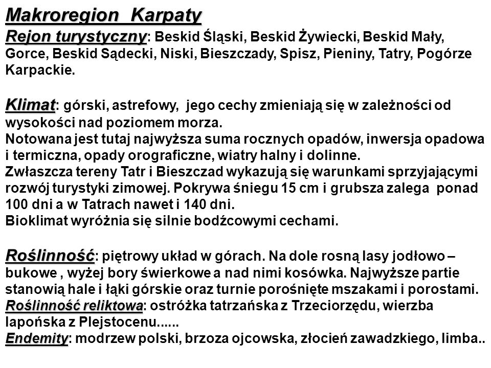 Makroregion Karpaty Rejon turystyczny Rejon turystyczny : Beskid Śląski, Beskid Żywiecki, Beskid Mały, Gorce, Beskid Sądecki, Niski, Bieszczady, Spisz, Pieniny, Tatry, Pogórze Karpackie.