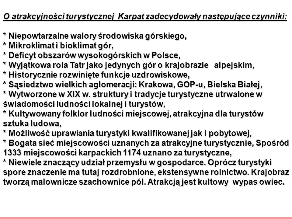 O atrakcyjności turystycznej Karpat zadecydowały następujące czynniki: * Niepowtarzalne walory środowiska górskiego, * Mikroklimat i bioklimat gór, * Deficyt obszarów wysokogórskich w Polsce, * Wyjątkowa rola Tatr jako jedynych gór o krajobrazie alpejskim, * Historycznie rozwinięte funkcje uzdrowiskowe, * Sąsiedztwo wielkich aglomeracji: Krakowa, GOP-u, Bielska Białej, * Wytworzone w XIX w.