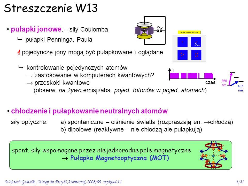Wojciech Gawlik - Wstęp do Fizyki Atomowej, 2008/09. wykład 141/21 Streszczenie W13 pułapki jonowe: – siły Coulomba  pułapki Penninga, Paula  kontro