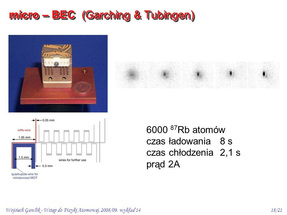 Wojciech Gawlik - Wstęp do Fizyki Atomowej, 2008/09. wykład 1418/21 6000 87 Rb atomów czas ładowania 8 s czas chłodzenia 2,1 s prąd 2A micro – BEC (Ga