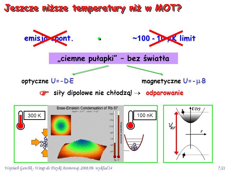 Wojciech Gawlik - Wstęp do Fizyki Atomowej, 2008/09. wykład 147/21 emisja spont. ~100 - 10  K limit optyczne U=-D  E magnetyczne U=-   B 100 nK 10