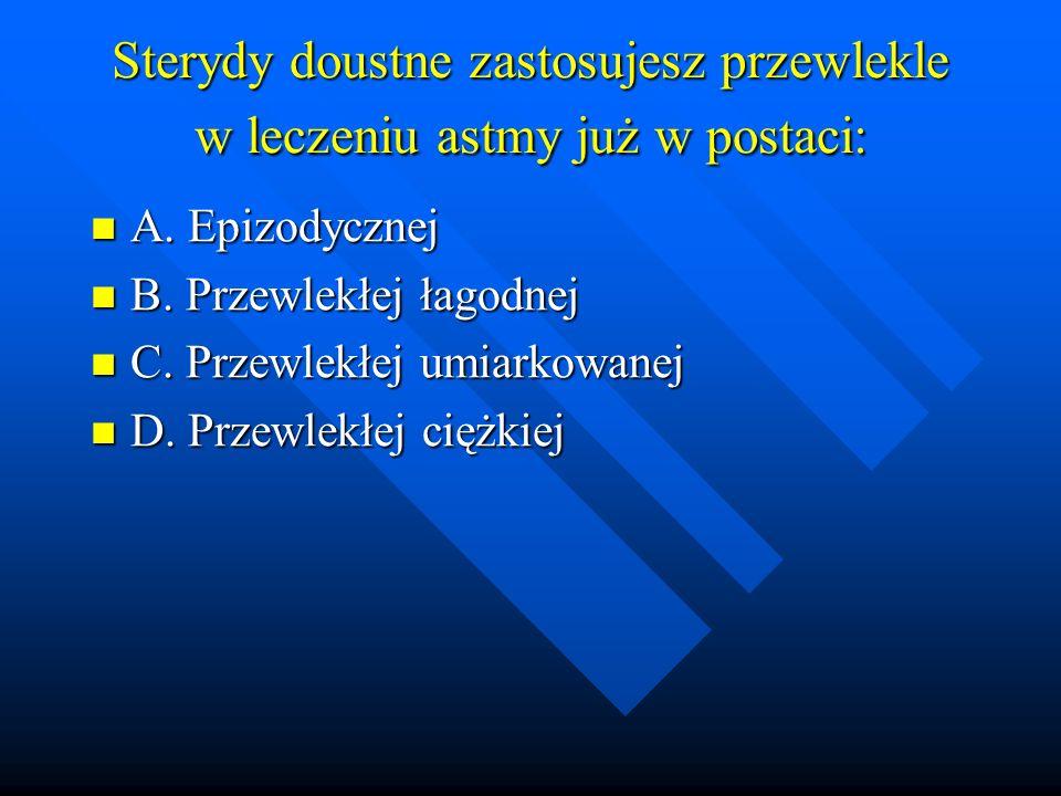 Sterydy doustne zastosujesz przewlekle w leczeniu astmy już w postaci: A. Epizodycznej A. Epizodycznej B. Przewlekłej łagodnej B. Przewlekłej łagodnej
